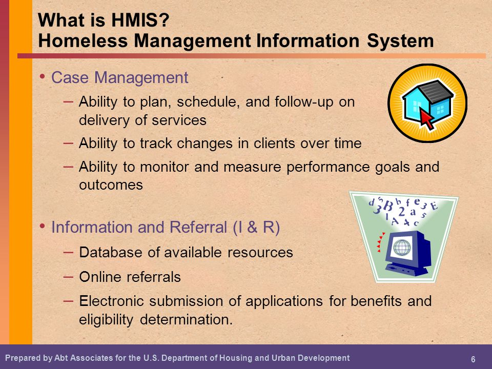 Prepared by Abt Associates for the U.S. Department of Housing and Urban Development 6 What is HMIS? Homeless Management Information System Case Manage
