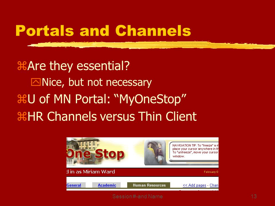 Session #-and Name13 Portals and Channels zAre they essential? yNice, but not necessary zU of MN Portal: MyOneStop zHR Channels versus Thin Client