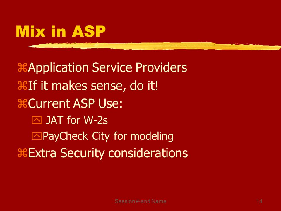 Session #-and Name14 Mix in ASP zApplication Service Providers zIf it makes sense, do it! zCurrent ASP Use: y JAT for W-2s yPayCheck City for modeling