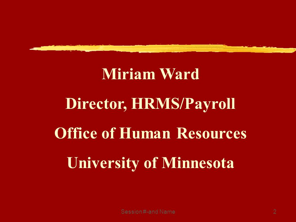 Session #-and Name2 Miriam Ward Director, HRMS/Payroll Office of Human Resources University of Minnesota