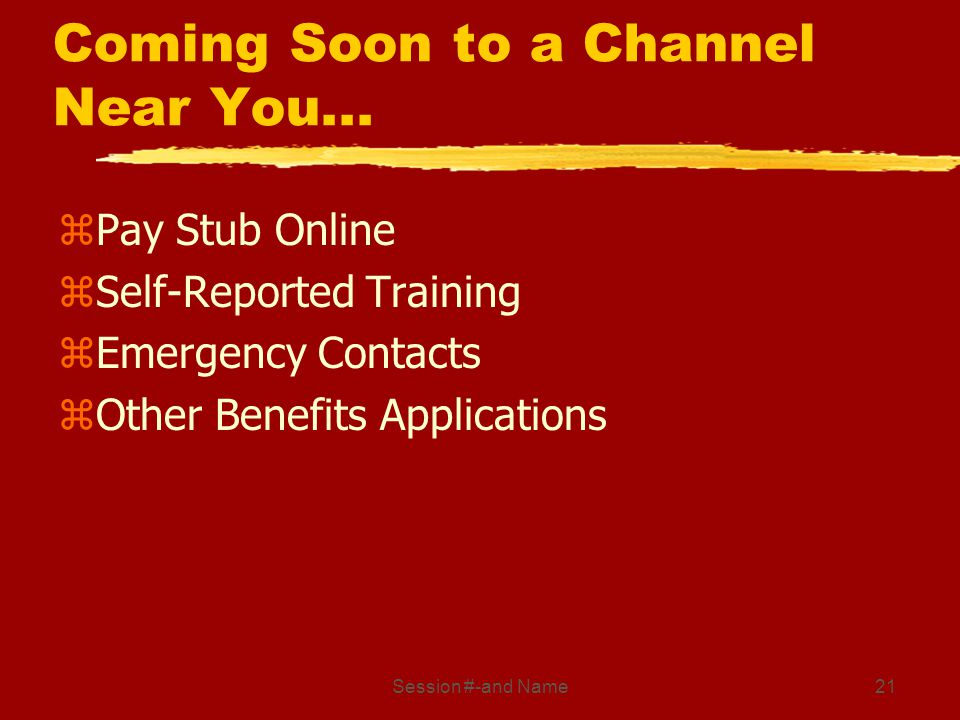 Session #-and Name21 Coming Soon to a Channel Near You... zPay Stub Online zSelf-Reported Training zEmergency Contacts zOther Benefits Applications
