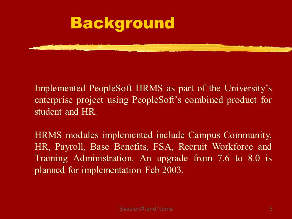 Session #-and Name3 Implemented PeopleSoft HRMS as part of the Universitys enterprise project using PeopleSofts combined product for student and HR. H