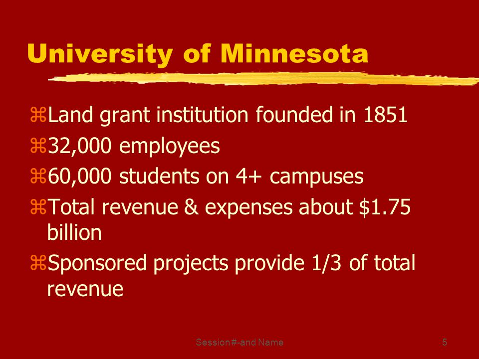 Session #-and Name5 University of Minnesota zLand grant institution founded in 1851 z32,000 employees z60,000 students on 4+ campuses zTotal revenue & expenses about $1.75 billion zSponsored projects provide 1/3 of total revenue