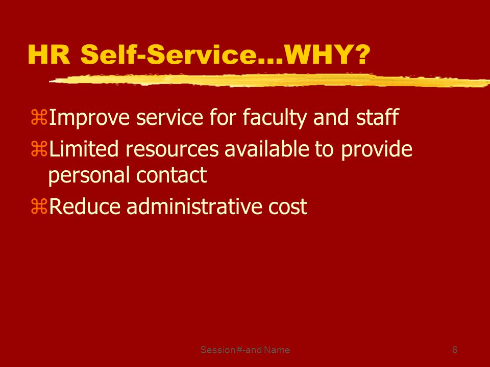 Session #-and Name6 HR Self-Service…WHY? zImprove service for faculty and staff zLimited resources available to provide personal contact zReduce admin