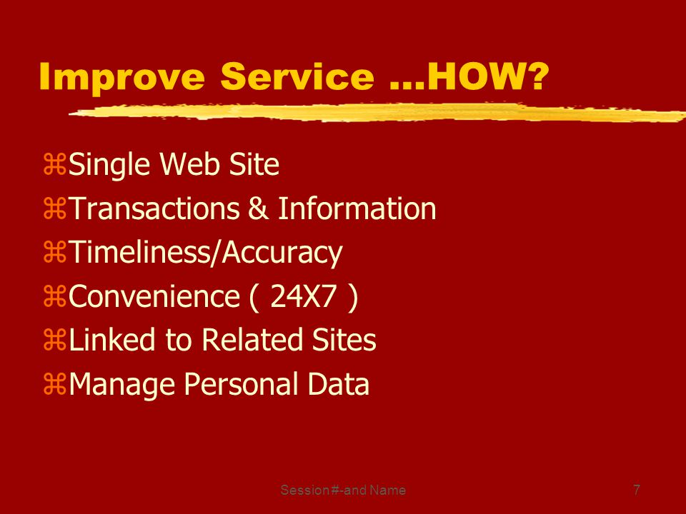 Session #-and Name7 Improve Service …HOW? zSingle Web Site zTransactions & Information zTimeliness/Accuracy zConvenience ( 24X7 ) zLinked to Related S