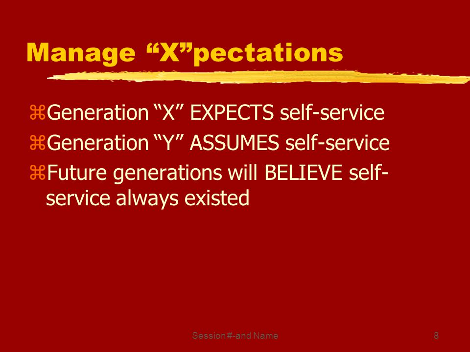Session #-and Name8 Manage Xpectations zGeneration X EXPECTS self-service zGeneration Y ASSUMES self-service zFuture generations will BELIEVE self- se