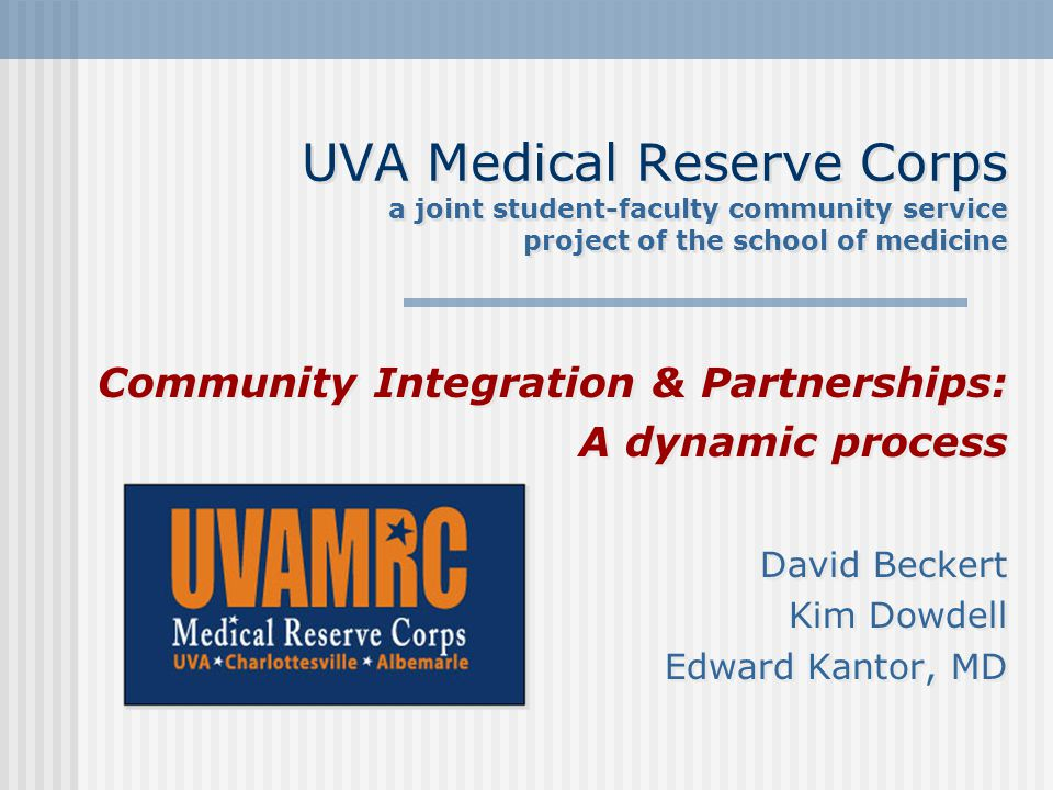UVA Medical Reserve Corps a joint student-faculty community service project of the school of medicine Community Integration & Partnerships: A dynamic process David Beckert Kim Dowdell Edward Kantor, MD Community Integration & Partnerships: A dynamic process David Beckert Kim Dowdell Edward Kantor, MD
