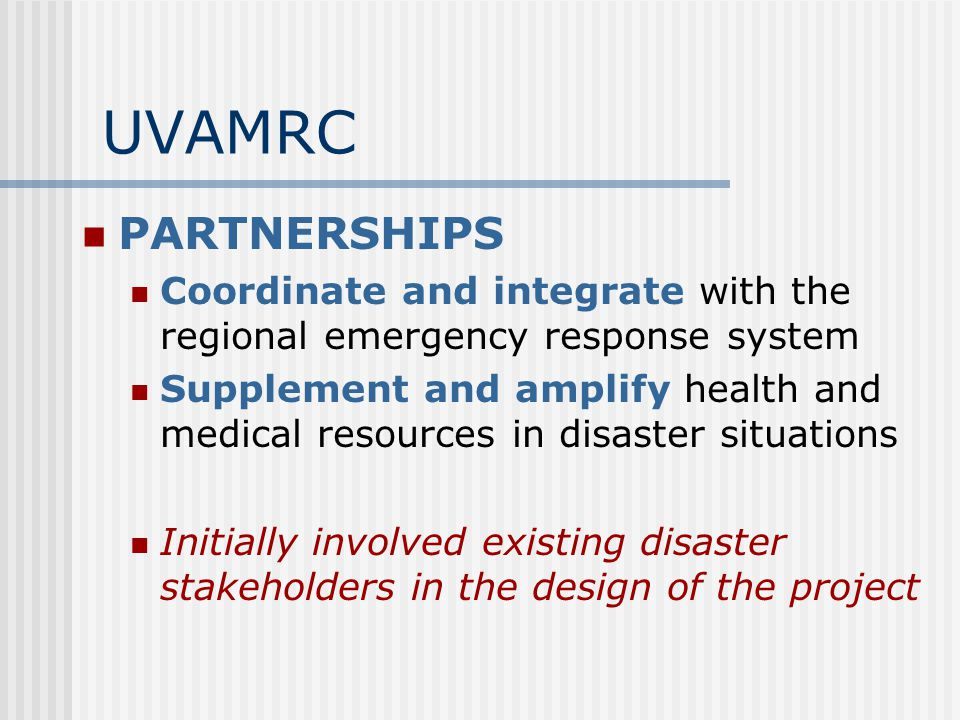 UVAMRC PARTNERSHIPS Coordinate and integrate with the regional emergency response system Supplement and amplify health and medical resources in disaster situations Initially involved existing disaster stakeholders in the design of the project