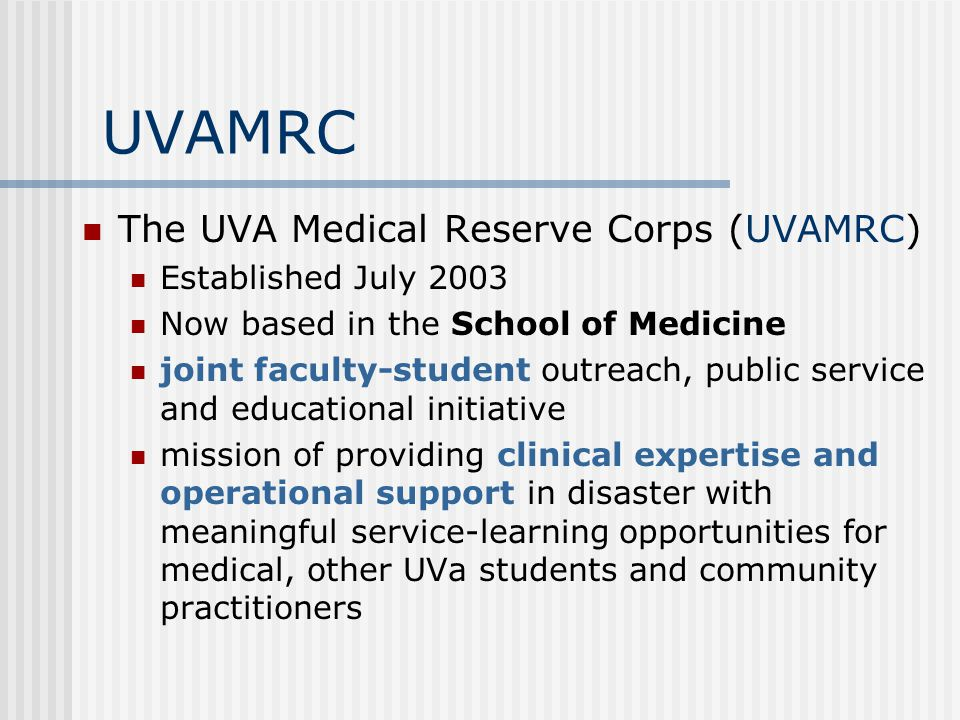 UVAMRC The UVA Medical Reserve Corps (UVAMRC) Established July 2003 Now based in the School of Medicine joint faculty-student outreach, public service and educational initiative mission of providing clinical expertise and operational support in disaster with meaningful service-learning opportunities for medical, other UVa students and community practitioners