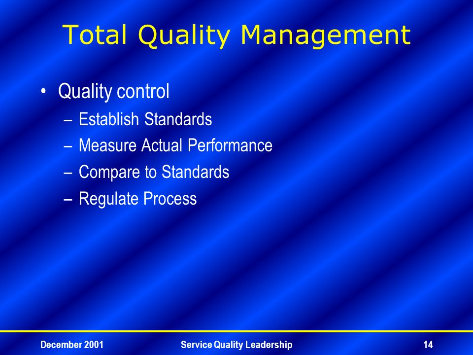 December 2001Service Quality Leadership14 Total Quality Management Quality control –Establish Standards –Measure Actual Performance –Compare to Standards –Regulate Process