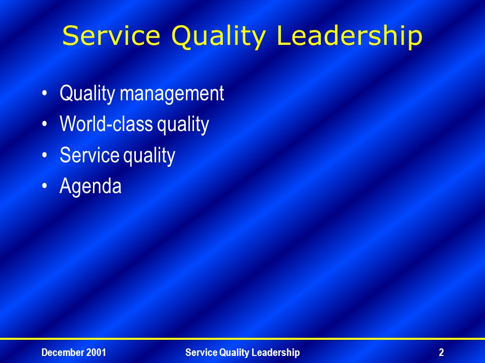 December 2001Service Quality Leadership13 Total Quality Management Quality planning –Verify the Goal –Identify Customers –Determine Customer Needs –Develop Product –Develop Process –Prove Process Capability –Transfer to Operations