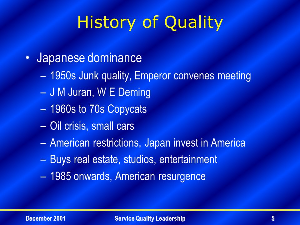 December 2001Service Quality Leadership5 History of Quality Japanese dominance –1950s Junk quality, Emperor convenes meeting –J M Juran, W E Deming –1960s to 70s Copycats –Oil crisis, small cars –American restrictions, Japan invest in America –Buys real estate, studios, entertainment –1985 onwards, American resurgence