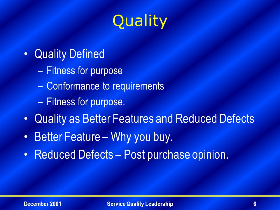 December 2001Service Quality Leadership27 Service Quality –Tangible 11 –Reliability 32 –Responsiveness 22 –Assurance 19 –Empathy 16 NB : The above proportions will vary by different service sectors.