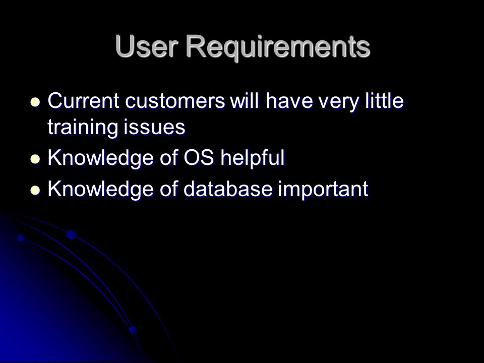User Requirements Current customers will have very little training issues Current customers will have very little training issues Knowledge of OS helpful Knowledge of OS helpful Knowledge of database important Knowledge of database important