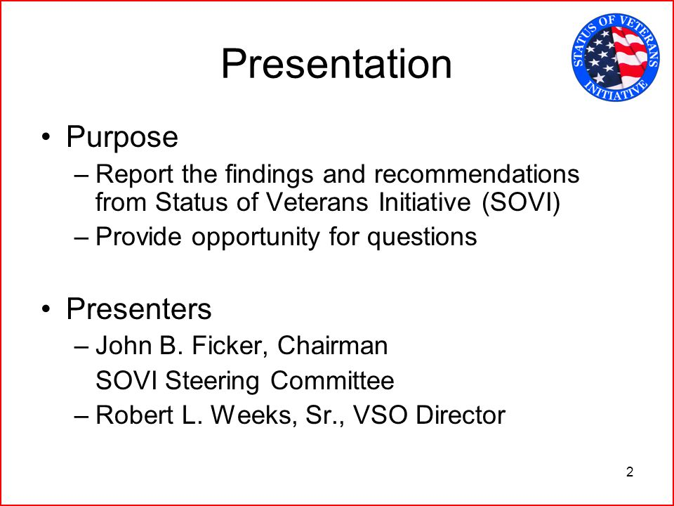 2 Presentation Purpose –Report the findings and recommendations from Status of Veterans Initiative (SOVI) –Provide opportunity for questions Presenters –John B.