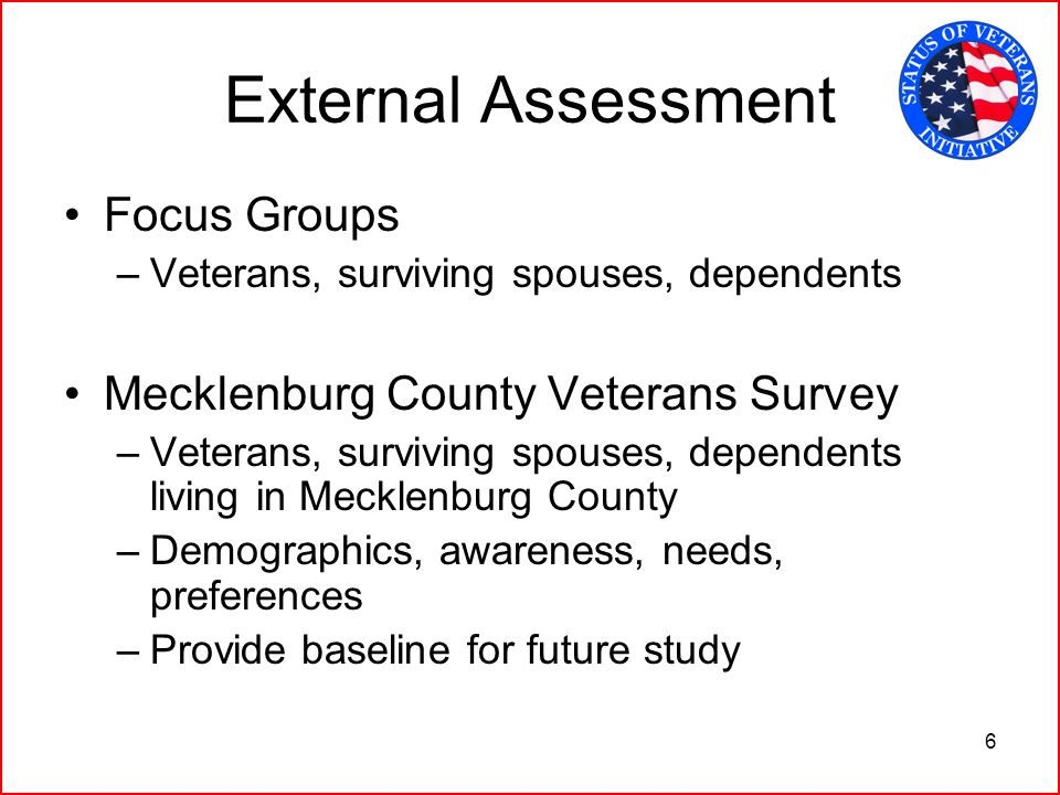 6 External Assessment Focus Groups –Veterans, surviving spouses, dependents Mecklenburg County Veterans Survey –Veterans, surviving spouses, dependents living in Mecklenburg County –Demographics, awareness, needs, preferences –Provide baseline for future study