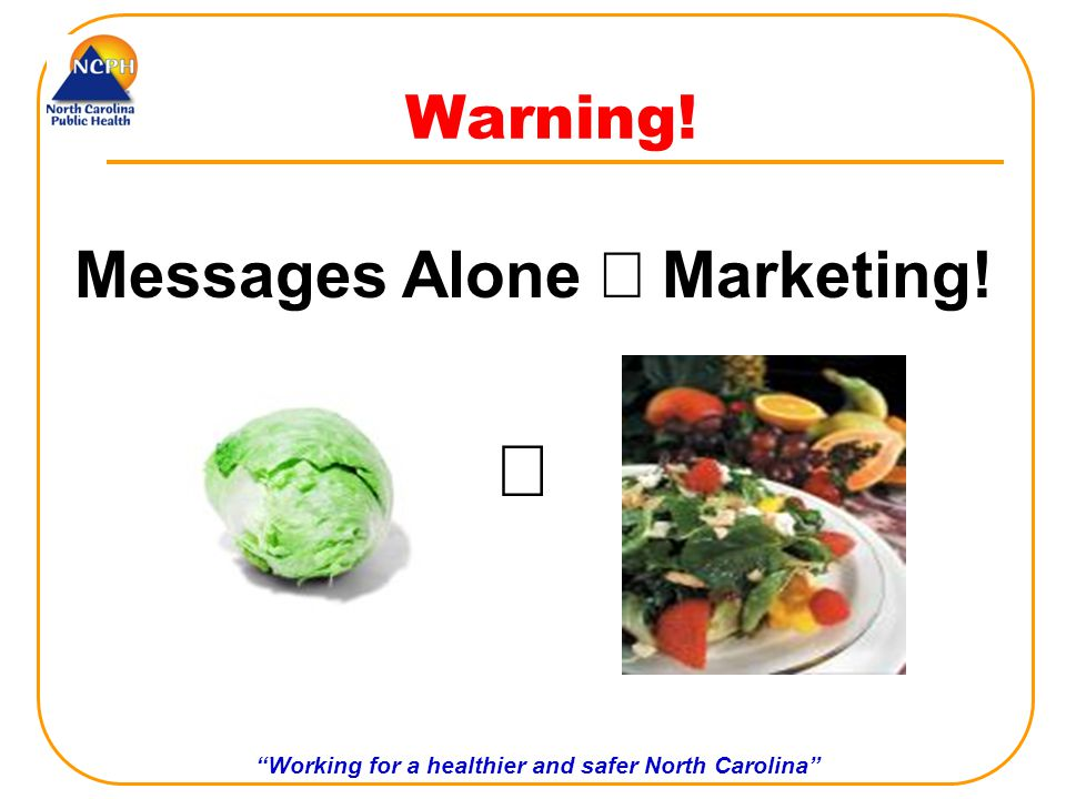 Working for a healthier and safer North Carolina Warning! Messages Alone Marketing!