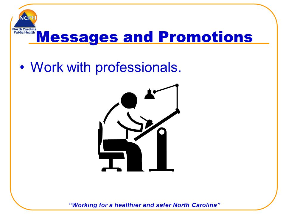 Working for a healthier and safer North Carolina Messages and Promotions Work with professionals.
