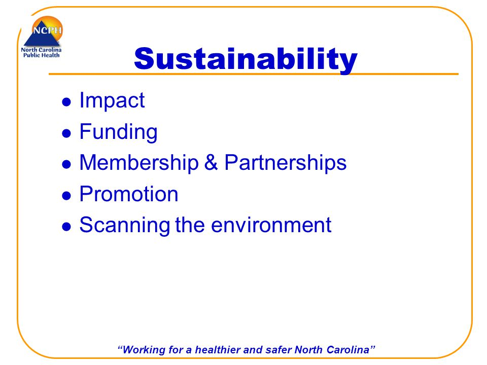 Working for a healthier and safer North Carolina Sustainability Impact Funding Membership & Partnerships Promotion Scanning the environment