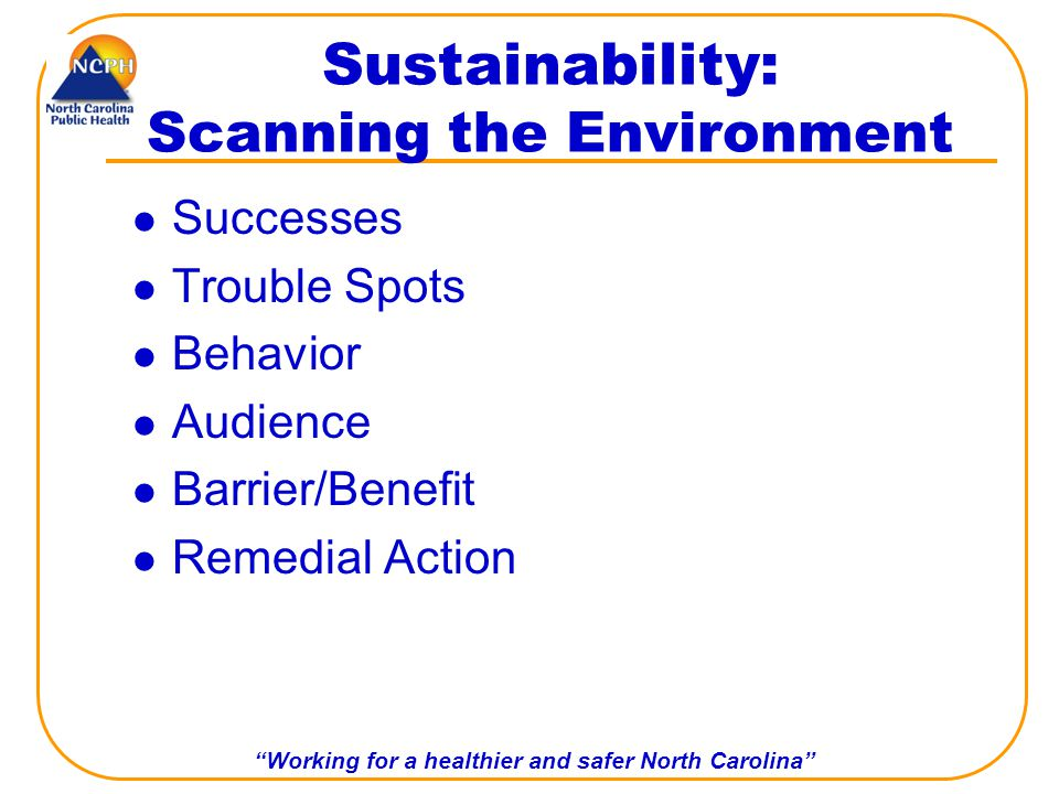 Working for a healthier and safer North Carolina Sustainability: Scanning the Environment Successes Trouble Spots Behavior Audience Barrier/Benefit Remedial Action
