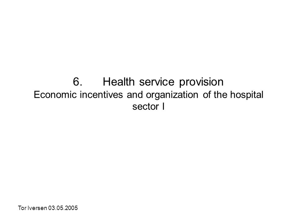 Tor Iversen 03.05.2005 6. Health service provision Economic incentives and organization of the hospital sector I
