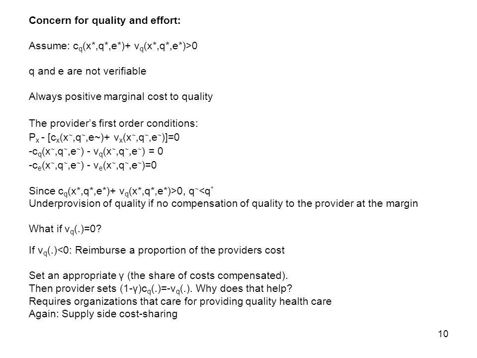 10 Concern for quality and effort: Assume: c q (x*,q*,e*)+ v q (x*,q*,e*)>0 q and e are not verifiable Always positive marginal cost to quality The providers first order conditions: P x - [c x (x ~,q ~,e~)+ v x (x ~,q ~,e ~ )]=0 -c q (x ~,q ~,e ~ ) - v q (x ~,q ~,e ~ ) = 0 -c e (x ~,q ~,e ~ ) - v e (x ~,q ~,e ~ )=0 Since c q (x*,q*,e*)+ v q (x*,q*,e*)>0, q ~ <q * Underprovision of quality if no compensation of quality to the provider at the margin What if v q (.)=0.