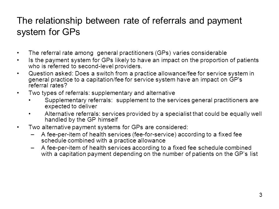 3 The relationship between rate of referrals and payment system for GPs The referral rate among general practitioners (GPs) varies considerable Is the payment system for GPs likely to have an impact on the proportion of patients who is referred to second-level providers.