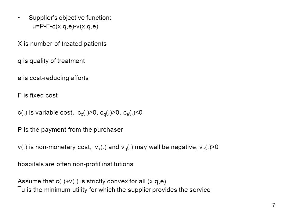 7 Suppliers objective function: u=P-F-c(x,q,e)-v(x,q,e) X is number of treated patients q is quality of treatment e is cost-reducing efforts F is fixed cost c(.) is variable cost, c x (.)>0, c q (.)>0, c e (.)<0 P is the payment from the purchaser v(.) is non-monetary cost, v x (.) and v q (.) may well be negative, v e (.)>0 hospitals are often non-profit institutions Assume that c(.)+v(.) is strictly convex for all (x,q,e) ¯u is the minimum utility for which the supplier provides the service