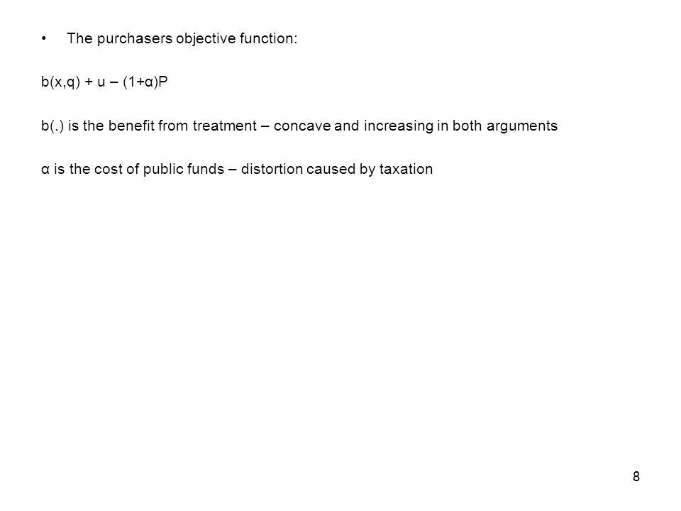 8 The purchasers objective function: b(x,q) + u – (1+α)P b(.) is the benefit from treatment – concave and increasing in both arguments α is the cost of public funds – distortion caused by taxation