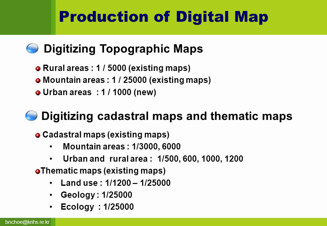 bnchoe@krihs.re.kr Digitizing Topographic Maps Rural areas : 1 / 5000 (existing maps) Mountain areas : 1 / 25000 (existing maps) Urban areas : 1 / 1000 (new) Production of Digital Map Digitizing cadastral maps and thematic maps Cadastral maps (existing maps) Mountain areas : 1/3000, 6000 Urban and rural area : 1/500, 600, 1000, 1200 Thematic maps (existing maps) Land use : 1/1200 – 1/25000 Geology : 1/25000 Ecology : 1/25000