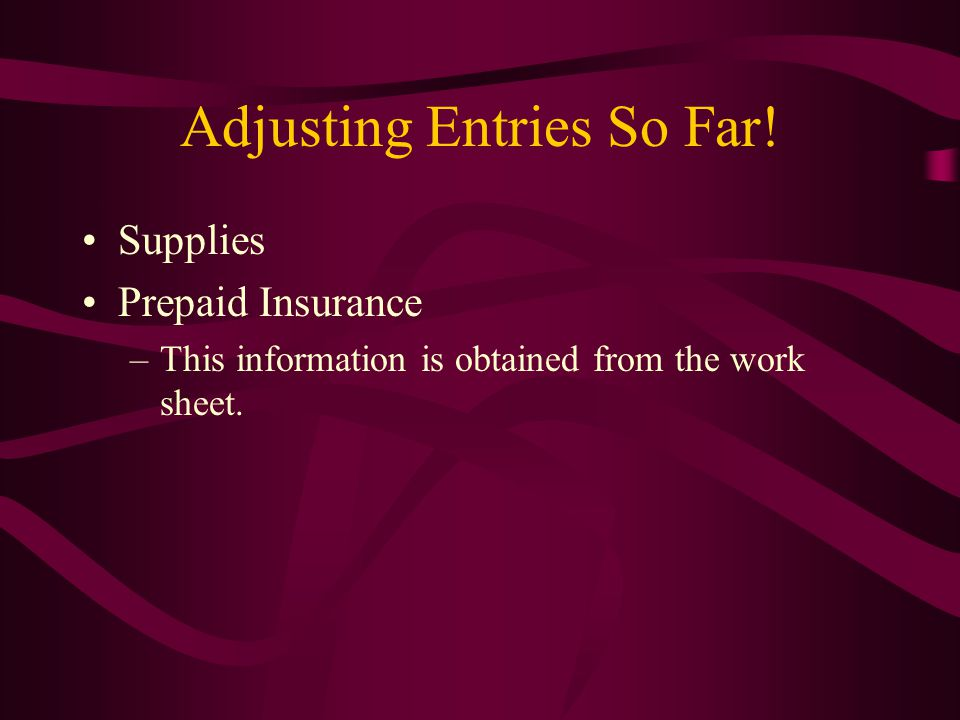 Adjusting Entries So Far! Supplies Prepaid Insurance –This information is obtained from the work sheet.