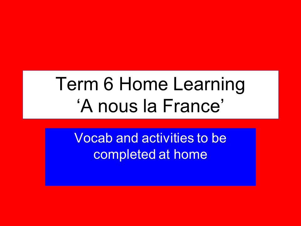 Term 6 Home Learning A nous la France Vocab and activities to be completed at home