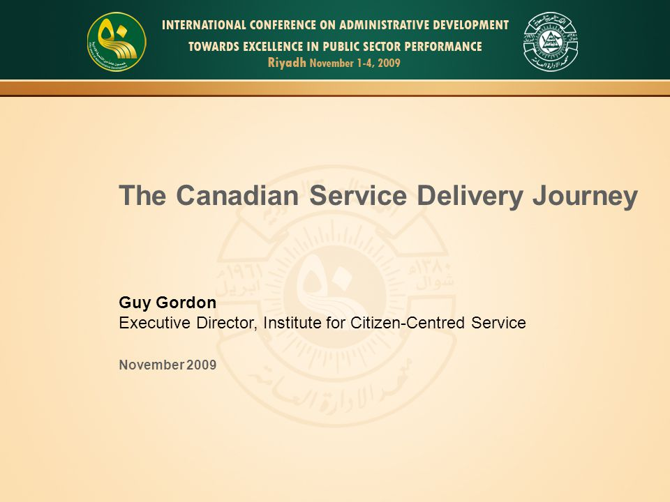 1 The Canadian Service Delivery Journey Guy Gordon Executive Director, Institute for Citizen-Centred Service November 2009