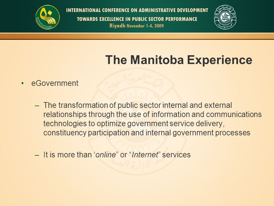 16 The Manitoba Experience eGovernment –The transformation of public sector internal and external relationships through the use of information and com