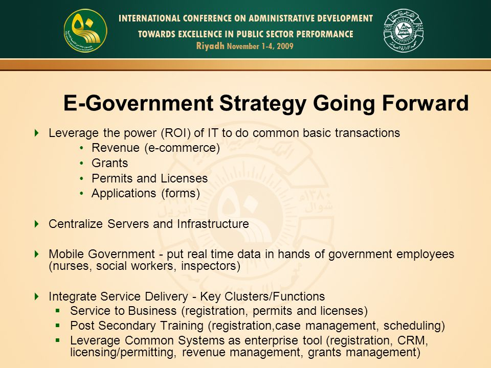 20 E-Government Strategy Going Forward Leverage the power (ROI) of IT to do common basic transactions Revenue (e-commerce) Grants Permits and Licenses