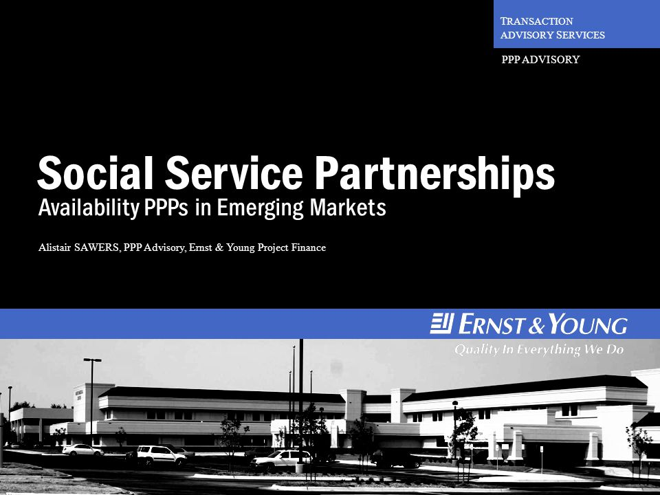 1 T RANSACTION ADVISORY S ERVICES PPP ADVISORY Social Service Partnerships Availability PPPs in Emerging Markets Alistair SAWERS, PPP Advisory, Ernst & Young Project Finance