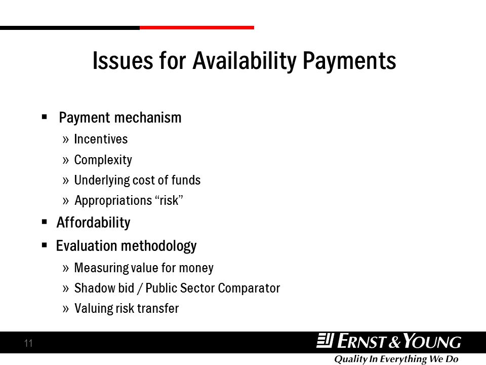 11 Issues for Availability Payments Payment mechanism » Incentives » Complexity » Underlying cost of funds » Appropriations risk Affordability Evaluation methodology » Measuring value for money » Shadow bid / Public Sector Comparator » Valuing risk transfer