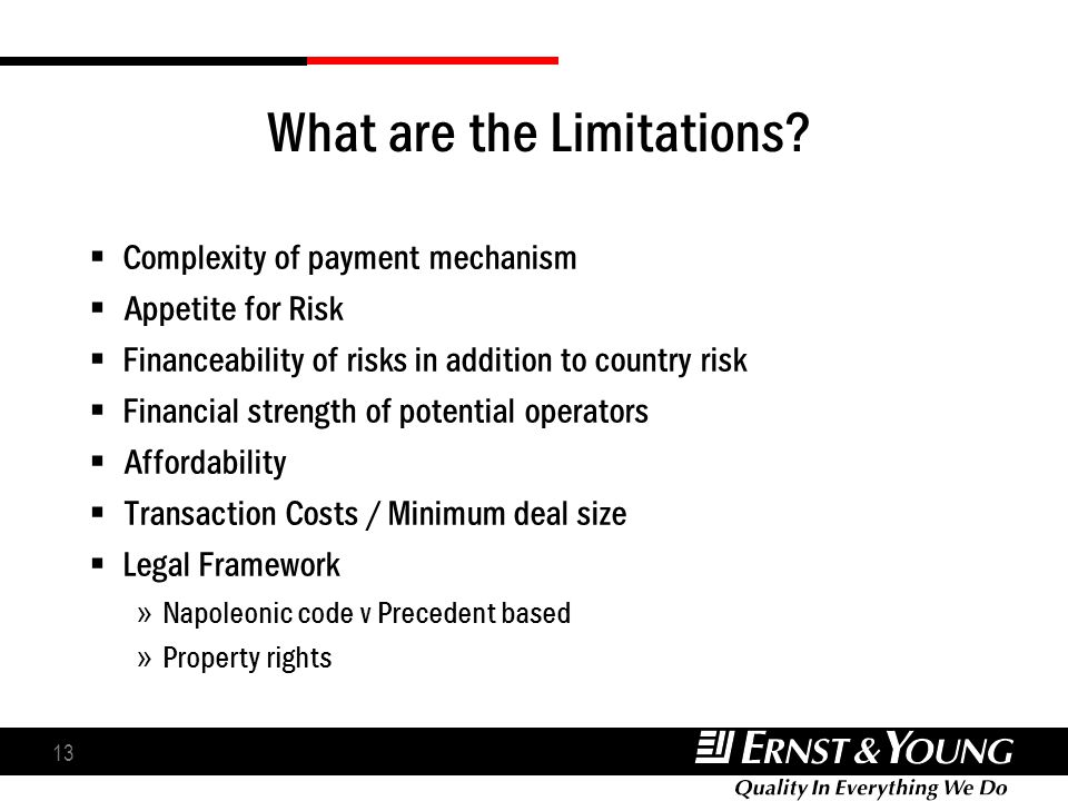 13 What are the Limitations? Complexity of payment mechanism Appetite for Risk Financeability of risks in addition to country risk Financial strength