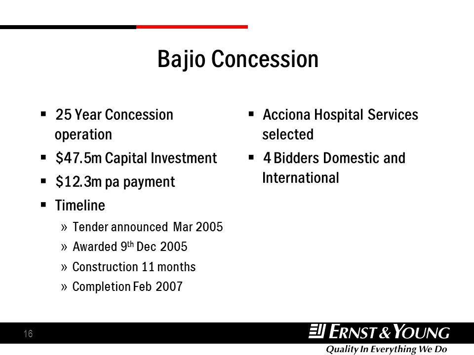 16 Bajio Concession 25 Year Concession operation $47.5m Capital Investment $12.3m pa payment Timeline » Tender announced Mar 2005 » Awarded 9 th Dec 2
