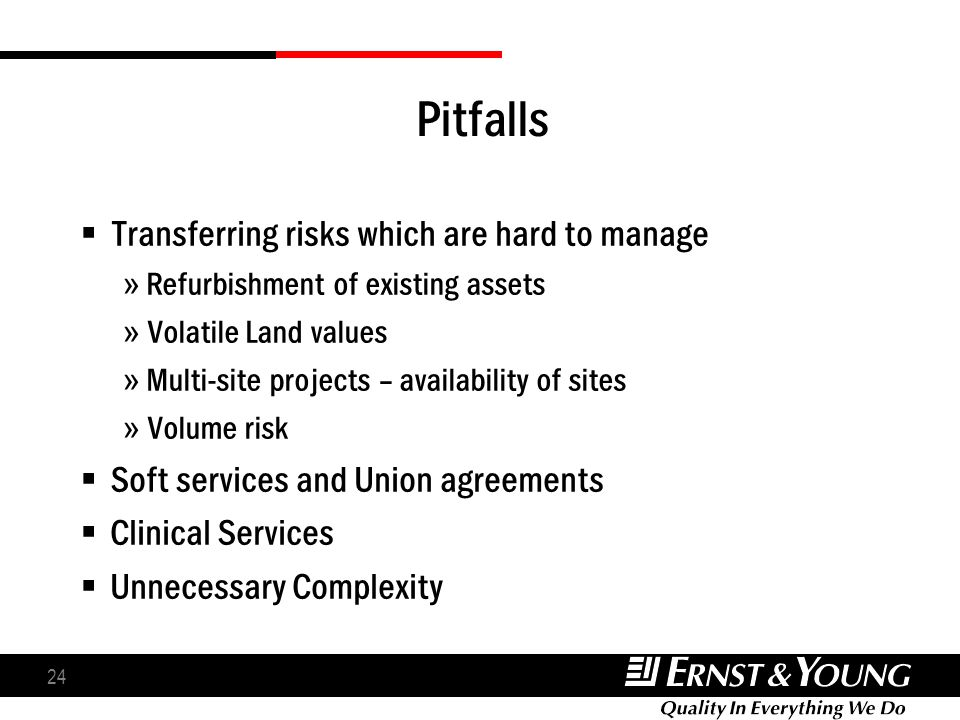 24 Pitfalls Transferring risks which are hard to manage » Refurbishment of existing assets » Volatile Land values » Multi-site projects – availability