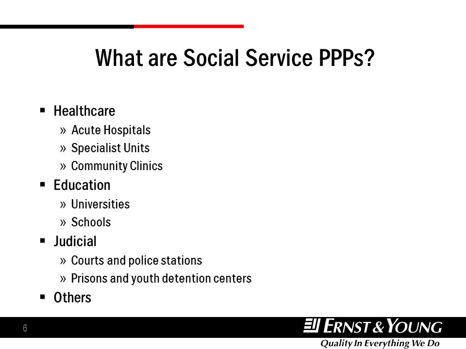 6 What are Social Service PPPs? Healthcare » Acute Hospitals » Specialist Units » Community Clinics Education » Universities » Schools Judicial » Cour