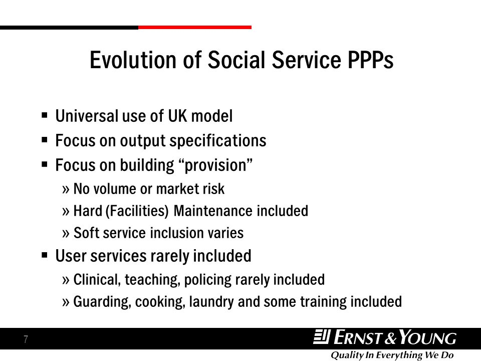 7 Evolution of Social Service PPPs Universal use of UK model Focus on output specifications Focus on building provision » No volume or market risk » Hard (Facilities) Maintenance included » Soft service inclusion varies User services rarely included » Clinical, teaching, policing rarely included » Guarding, cooking, laundry and some training included