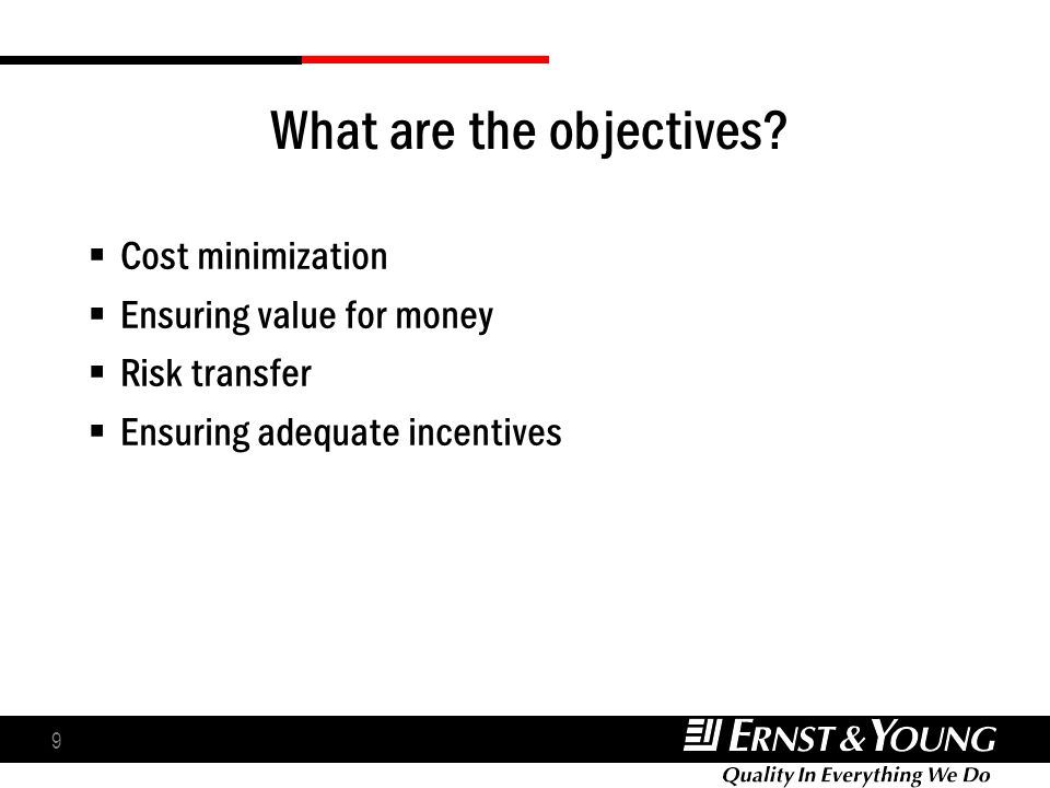 9 What are the objectives? Cost minimization Ensuring value for money Risk transfer Ensuring adequate incentives