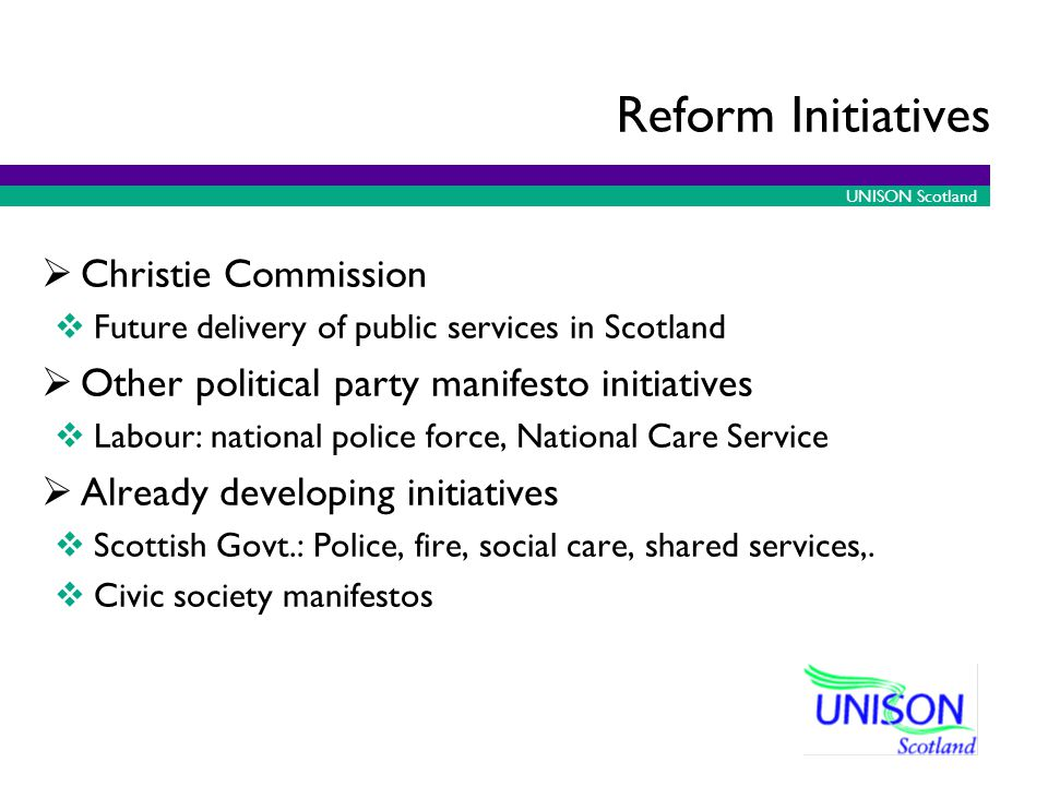 UNISON Scotland Reform Initiatives Christie Commission Future delivery of public services in Scotland Other political party manifesto initiatives Labour: national police force, National Care Service Already developing initiatives Scottish Govt.: Police, fire, social care, shared services,.