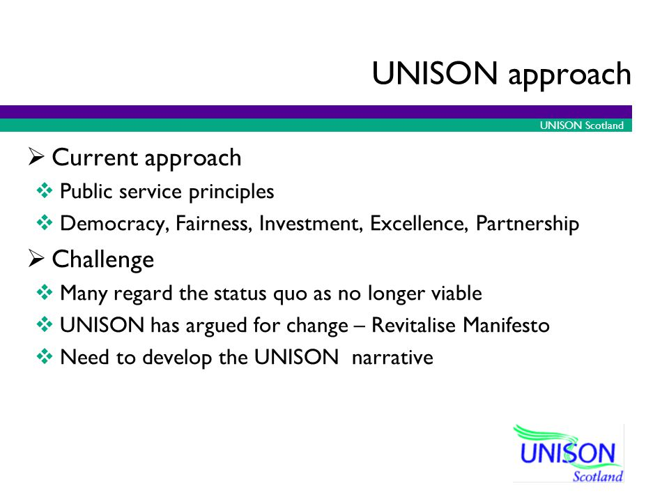 UNISON Scotland UNISON approach Current approach Public service principles Democracy, Fairness, Investment, Excellence, Partnership Challenge Many regard the status quo as no longer viable UNISON has argued for change – Revitalise Manifesto Need to develop the UNISON narrative