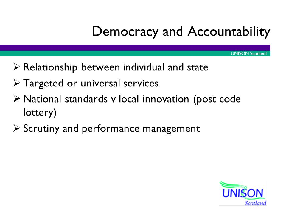 UNISON Scotland Democracy and Accountability Relationship between individual and state Targeted or universal services National standards v local innovation (post code lottery) Scrutiny and performance management