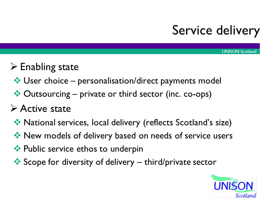 UNISON Scotland Service delivery Enabling state User choice – personalisation/direct payments model Outsourcing – private or third sector (inc.