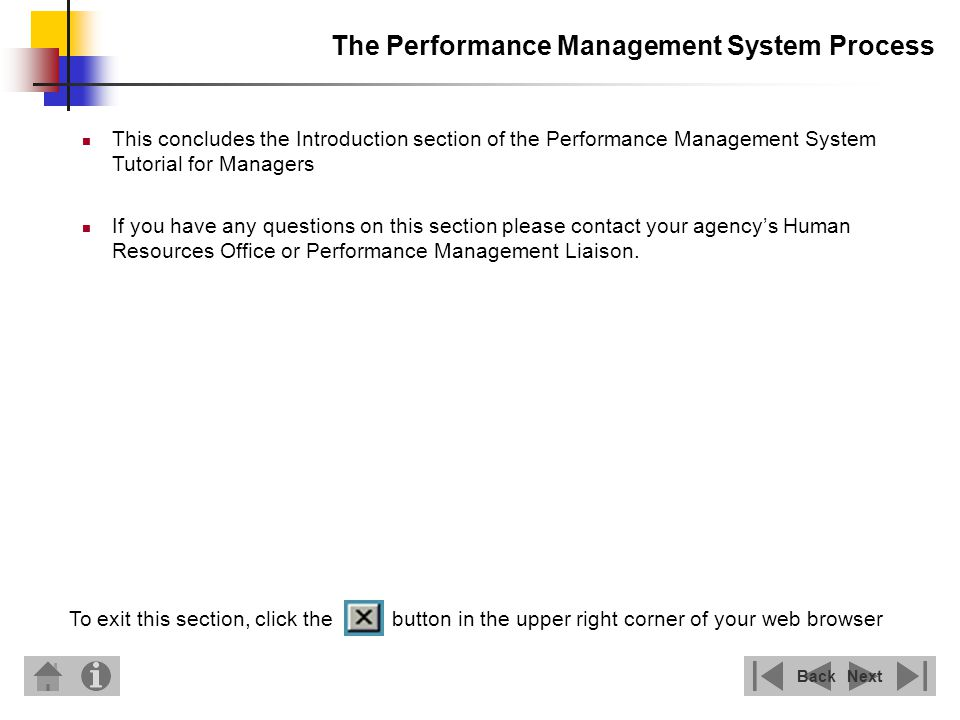 The Performance Management System Process NextBack This concludes the Introduction section of the Performance Management System Tutorial for Managers