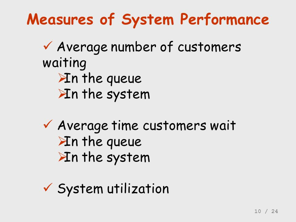 Measures of System Performance Average number of customers waiting In the queue In the system Average time customers wait In the queue In the system S