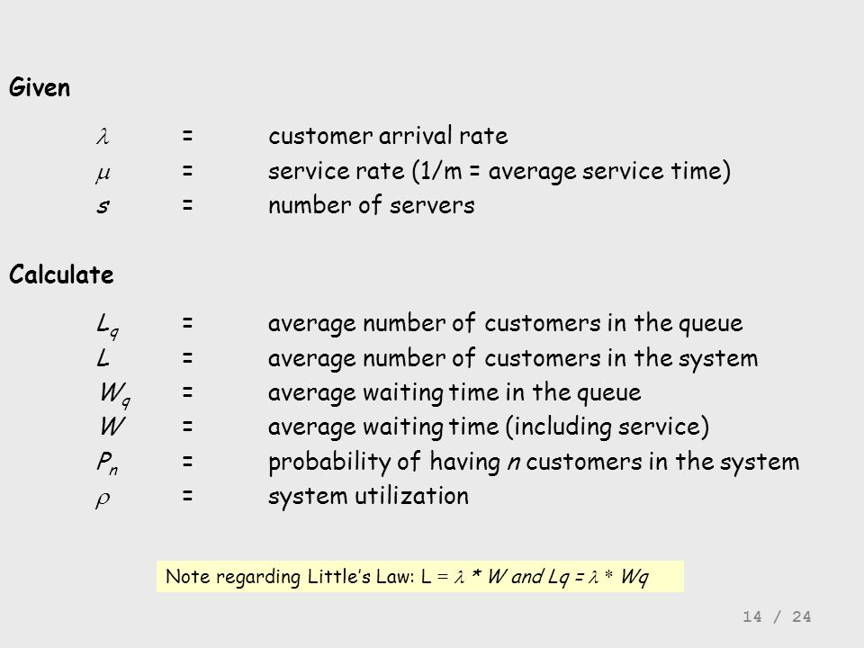 Given =customer arrival rate =service rate (1/m = average service time) s=number of servers Calculate L q =average number of customers in the queue L=